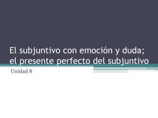 El  subjuntivo  con  emoción  y  duda ; el  presente  perfecto del  subjuntivo