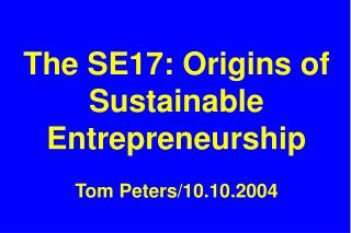 The SE17: Origins of Sustainable Entrepreneurship Tom Peters/10.10.2004