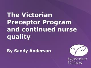 The Victorian Preceptor Program and continued nurse quality By Sandy Anderson