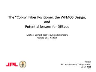 The  Cobra  Fiber Positioner, the WFMOS Design, and  Potential lessons for DESpec  Michael Seiffert, Jet Propulsion Labo