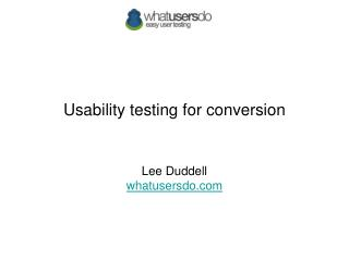 Usability testing for conversion Lee Duddell whatusersdo