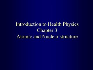 Introduction to Health Physics Chapter 3  Atomic and Nuclear structure