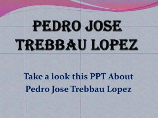 PPT about Pedro Jose Trebbau Lopez