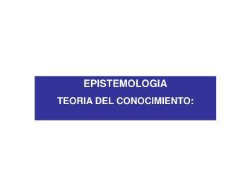 EPISTEMOLOGIA TEORIA DEL CONOCIMIENTO: