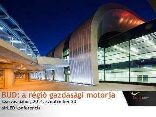 BUD: a régió gazdasági motorja Szarvas Gábor ,  2014. szeptember 23. airLED  konferencia
