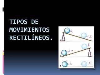 Tipos de movimientos Rectilíneos.