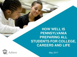 HOW WELL IS PENNSYLVANIA PREPARING ALL  STUDENTS FOR COLLEGE,  CAREERS AND LIFE May 2011