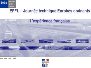 EPFL � Journ�e technique Enrob�s dra�nants L�exp�rience fran�aise