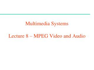 Multimedia Systems  Lecture 8 –  MPEG Video and Audio