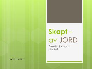 Skapt  –  av  JORD