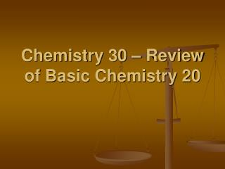Chemistry 30 – Review of Basic Chemistry 20