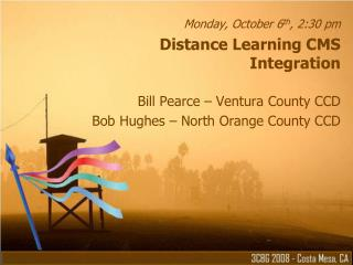 Monday, October 6 th , 2:30 pm Distance Learning CMS Integration Bill Pearce – Ventura County CCD