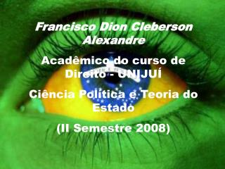 Francisco Dion Cleberson Alexandre Acadêmico do curso de Direito - UNIJUÍ