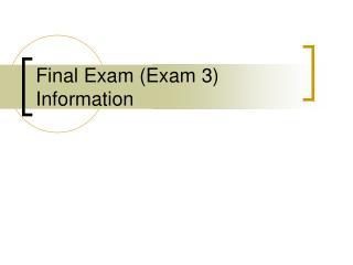 Final Exam Exam 3 Information