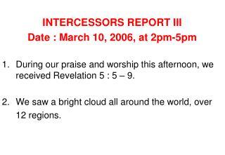 INTERCESSORS REPORT III Date : March 10, 2006, at 2pm-5pm