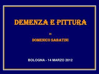 DEMENZA E PITTURA di DOMENICO SABATINI BOLOGNA - 14 MARZO 2012