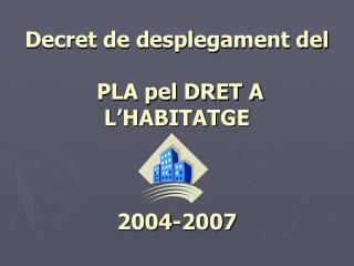 Decret de desplegament del  PLA pel DRET A L'HABITATGE  2004-2007