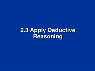 2.3  Apply Deductive  Reasoning