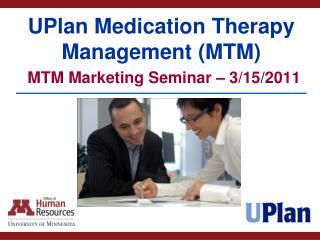 UPlan Medication Therapy Management (MTM) MTM Marketing Seminar � 3/15/2011