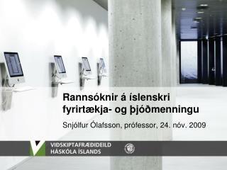 Rannsóknir á íslenskri fyrirtækja- og þjóðmenningu Snjólfur Ólafsson, prófessor, 24. nóv. 2009