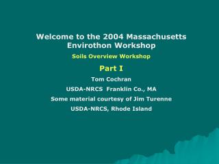 Welcome to the 2004 Massachusetts Envirothon Workshop Soils Overview Workshop Part I Tom Cochran