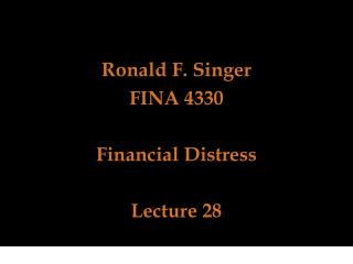 Ronald F. Singer  FINA 4330  Financial Distress Lecture 28