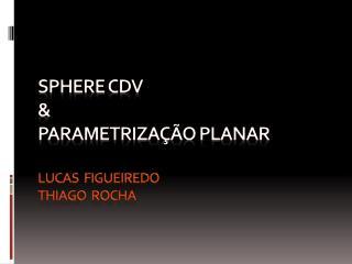 Sphere  CDV   &  Parametrização planar Lucas  Figueiredo Thiago  Rocha