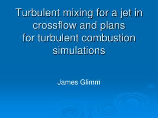 Turbulent mixing for a jet in crossflow and plans for turbulent combustion simulations