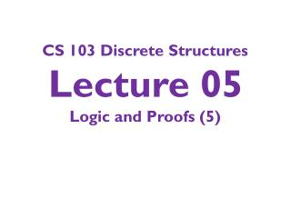 CS 103 Discrete Structures Lecture 05 Logic and Proofs (5)