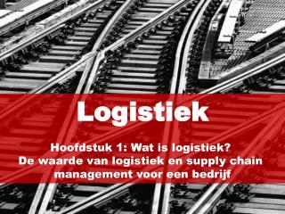 Logistiek Hoofdstuk 1: Wat is logistiek?  De waarde van logistiek en supply chain