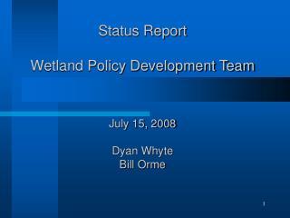 Status Report  Wetland Policy Development Team July 15, 2008 Dyan Whyte Bill Orme