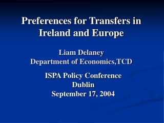 Preferences for Transfers in Ireland and Europe Liam Delaney Department of Economics,TCD