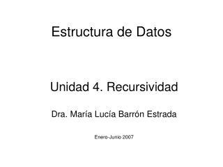 Unidad 4. Recursividad  Dra. Mar a Luc a Barr n Estrada  Enero-Junio 2007