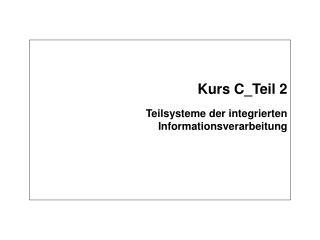 Kurs C_Teil 2 Teilsysteme der integrierten Informationsverarbeitung