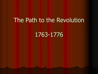 The Path to the Revolution 1763-1776