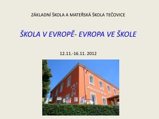 ZÁKLADNÍ ŠKOLA A MATEŘSKÁ ŠKOLA TEČOVICE ŠKOLA V EVROPĚ- EVROPA VE ŠKOLE  12.11.-16.11. 2012