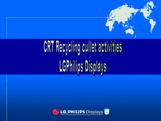 CRT Recycling cullet activities LGPhilips Displays