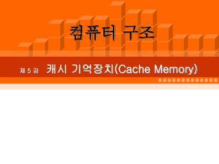 제  5  강   캐시 기억장치 (Cache Memory)