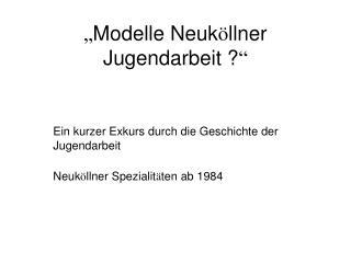 """"""" Modelle Neuk ö llner Jugendarbeit ? """""""