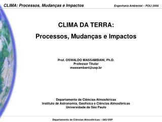 CLIMA DA TERRA:  Processos, Mudanças e Impactos Prof. OSWALDO MASSAMBANI, Ph.D. Professor Titular