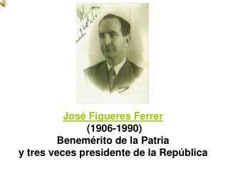 José Figueres Ferrer (1906-1990) Benemérito de la Patria y tres veces presidente de la República