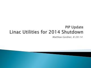 PIP  Update Linac Utilities for 2014 Shutdown