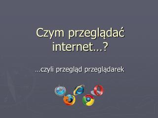 Czym przeglądać  internet …?