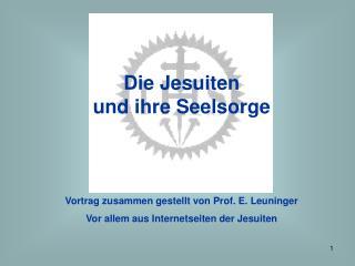 Die Jesuiten  und ihre Seelsorge Vortrag zusammen gestellt von Prof. E. Leuninger