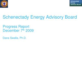 Schenectady Energy Advisory Board  Progress Report December 7th 2009  Dana Swalla, Ph.D.