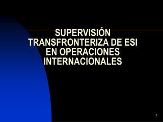SUPERVISIÓN TRANSFRONTERIZA DE ESI EN OPERACIONES INTERNACIONALES