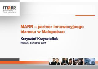 MARR – partner innowacyjnego biznesu w Małopolsce Krzysztof Krzysztofiak Kraków, 8 kwietnia 2009