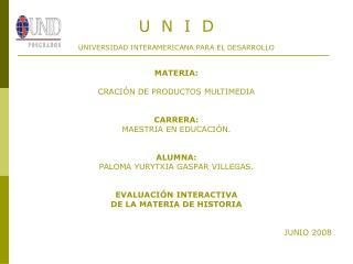U  N  I  D UNIVERSIDAD INTERAMERICANA PARA EL DESARROLLO MATERIA: CRACIÓN DE PRODUCTOS MULTIMEDIA