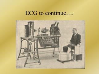 E C G  to continue….