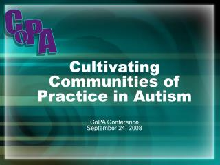 Cultivating Communities of Practice in Autism CoPA Conference September 24, 2008